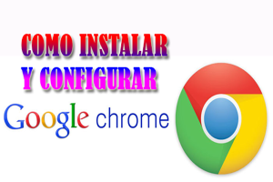 como descargar google chrome,como configurar google chrome