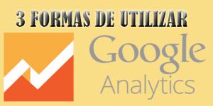 3 formas de utilizar google analytics